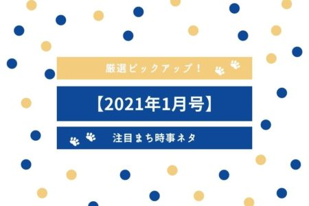 【2021年1月号】厳選ピックアップ!注目まち時事ネタ