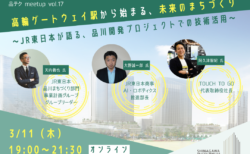 【オンライン3/11(木)開催 】品テク meetup Vol.17『高輪ゲートウェイ駅から始まる、未来のまちづくり~JR東日本が語る、品川開発プロジェクトでの技術活用~』