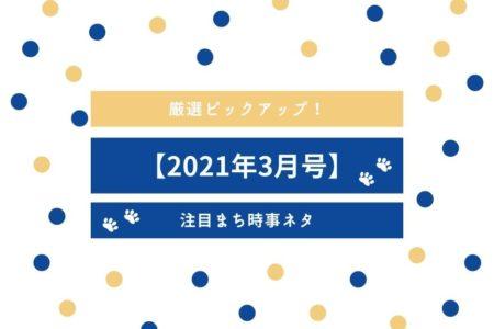 【2021年3月号】厳選ピックアップ!注目まち時事ネタ