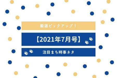 【2021年7月号】厳選ピックアップ!注目まち時事ネタ